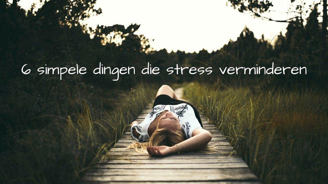 6 simpele dingen die stress verminderen