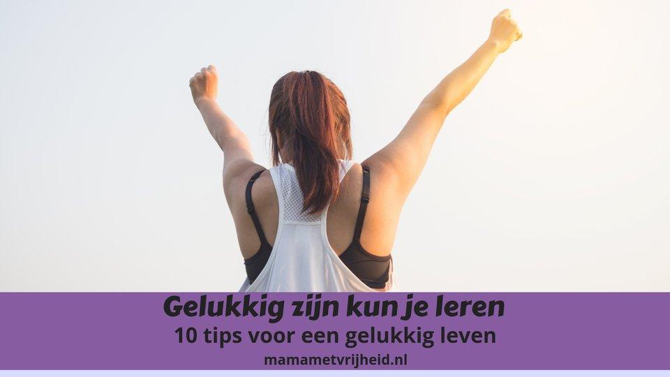 Gelukkig zijn kun je leren – 10 tips voor een gelukkig leven