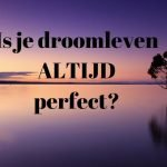 Is je droomleven ALTIJD perfect?