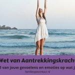 Wet van Aantrekkingskracht: Wat is de invloed van jouw gevoelens en emoties op wat je aantrekt in jouw leven?