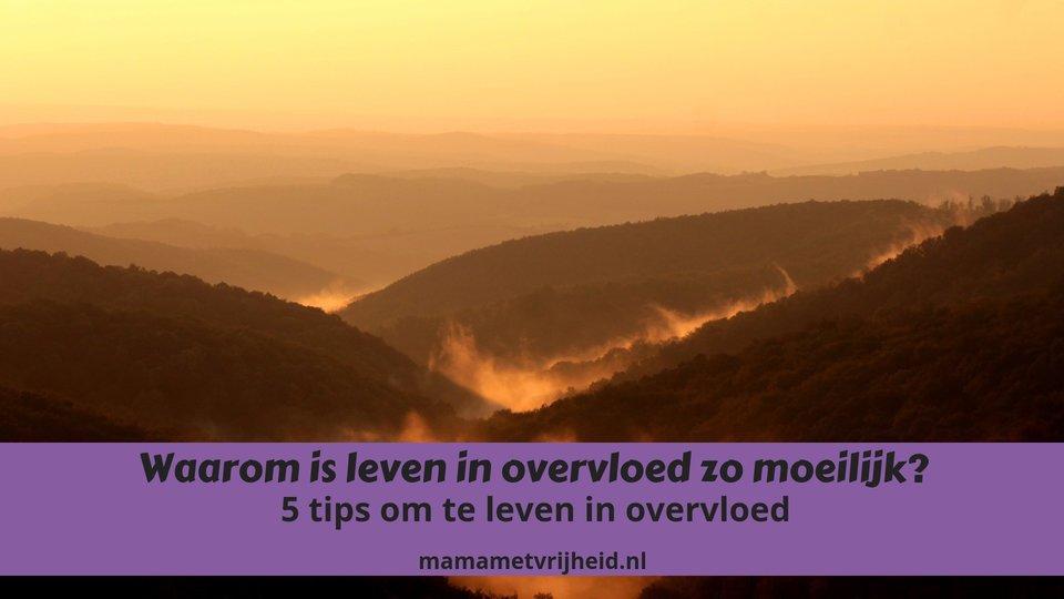 Waarom is leven in overvloed zo moeilijk? – 5 tips om te leven in overvloed