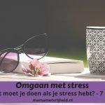 Omgaan met stress: Wat moet je doen als je stress hebt? – 7 tips