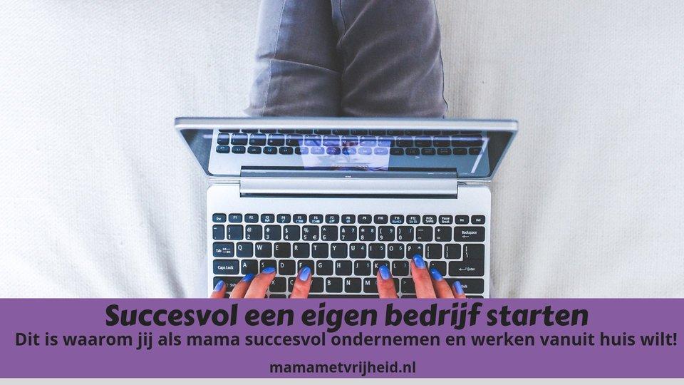 Succesvol een eigen bedrijf starten – Dit is waarom jij als mama succesvol ondernemen en werken vanuit huis wilt